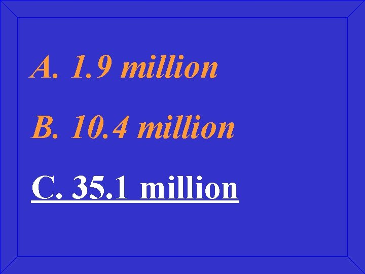 A. 1. 9 million B. 10. 4 million C. 35. 1 million