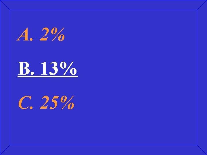 A. 2% B. 13% C. 25%
