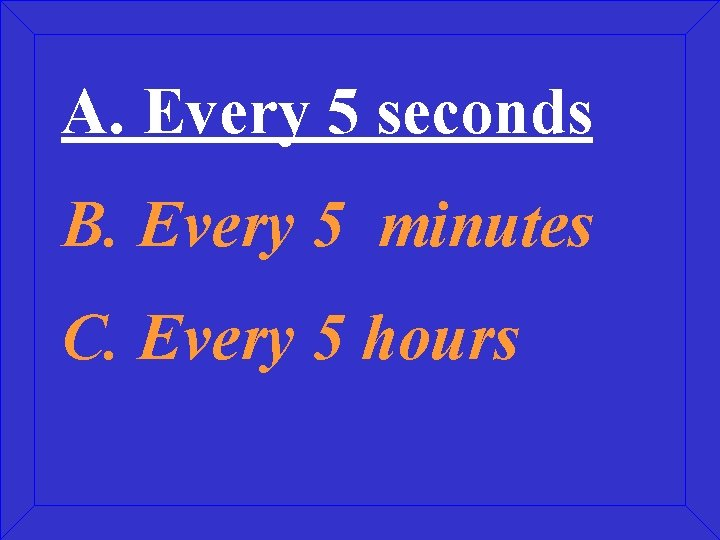 A. Every 5 seconds B. Every 5 minutes C. Every 5 hours
