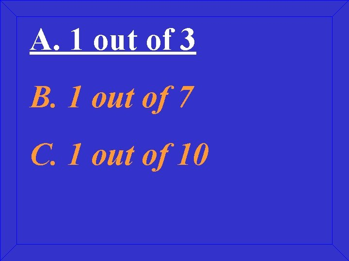 A. 1 out of 3 B. 1 out of 7 C. 1 out of