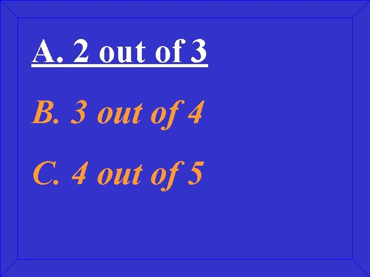 A. 2 out of 3 B. 3 out of 4 C. 4 out of