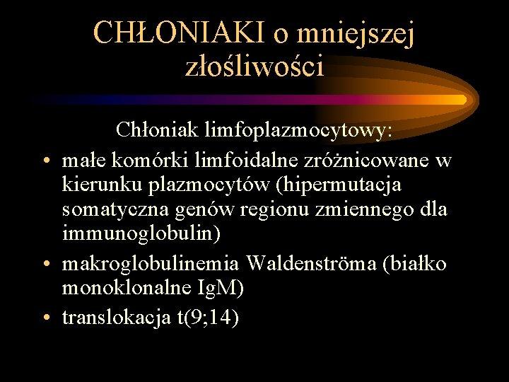 CHŁONIAKI o mniejszej złośliwości Chłoniak limfoplazmocytowy: • małe komórki limfoidalne zróżnicowane w kierunku plazmocytów