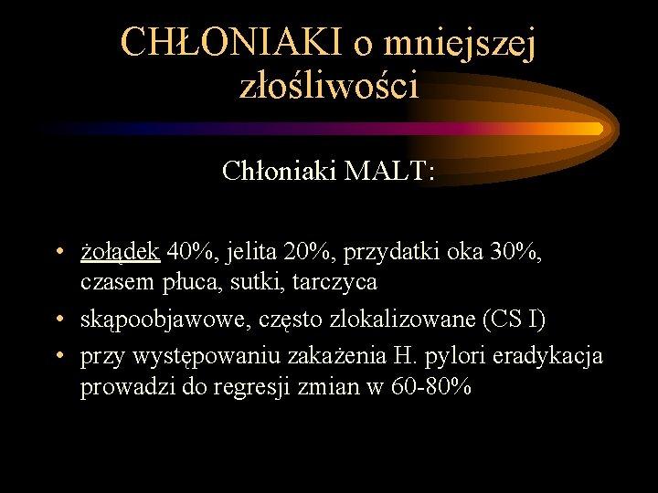 CHŁONIAKI o mniejszej złośliwości Chłoniaki MALT: • żołądek 40%, jelita 20%, przydatki oka 30%,