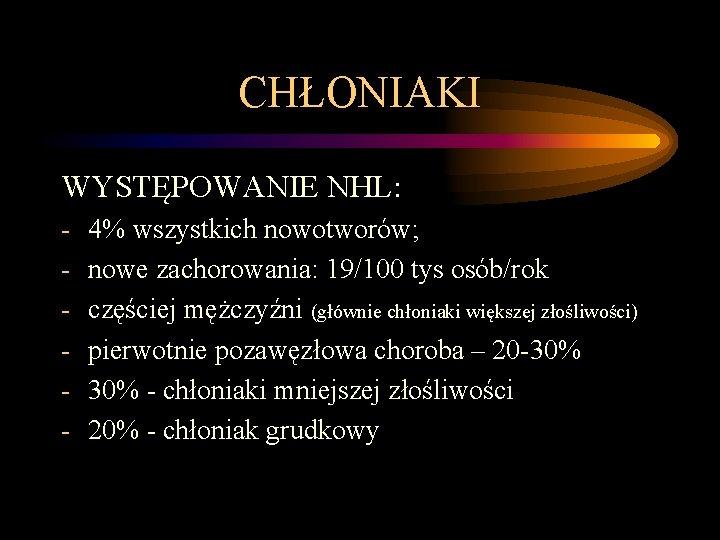 CHŁONIAKI WYSTĘPOWANIE NHL: - 4% wszystkich nowotworów; nowe zachorowania: 19/100 tys osób/rok częściej mężczyźni