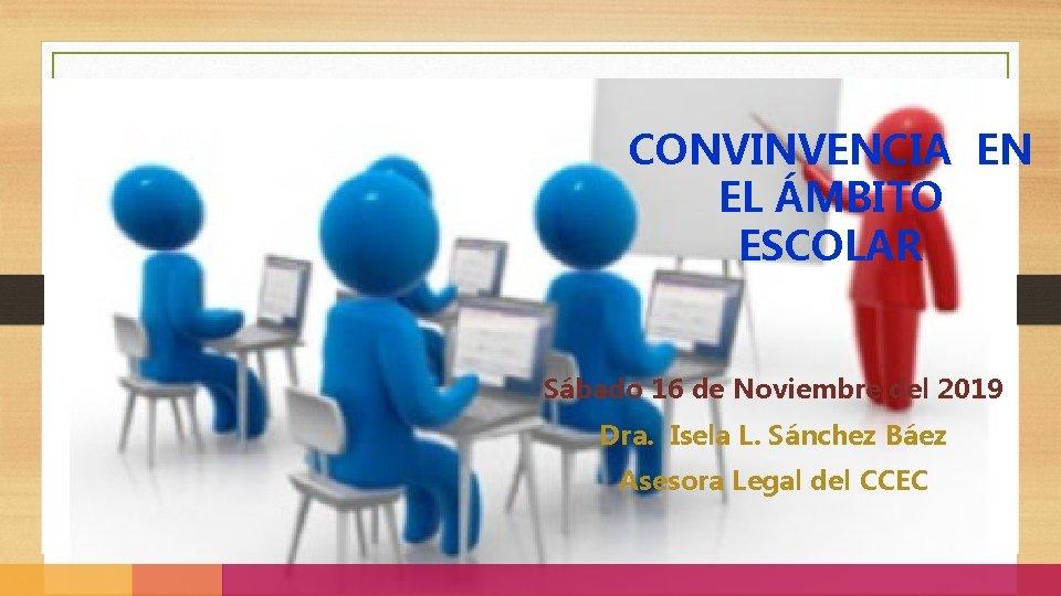 CONVINVENCIA EN EL ÁMBITO ESCOLAR Sábado 16 de Noviembre del 2019 Dra. Isela L.