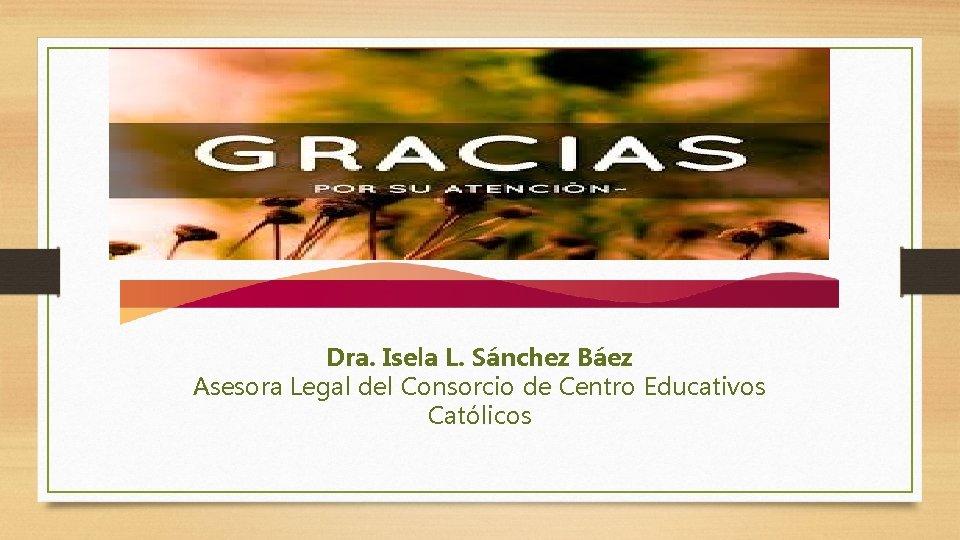 Dra. Isela L. Sánchez Báez Asesora Legal del Consorcio de Centro Educativos Católicos