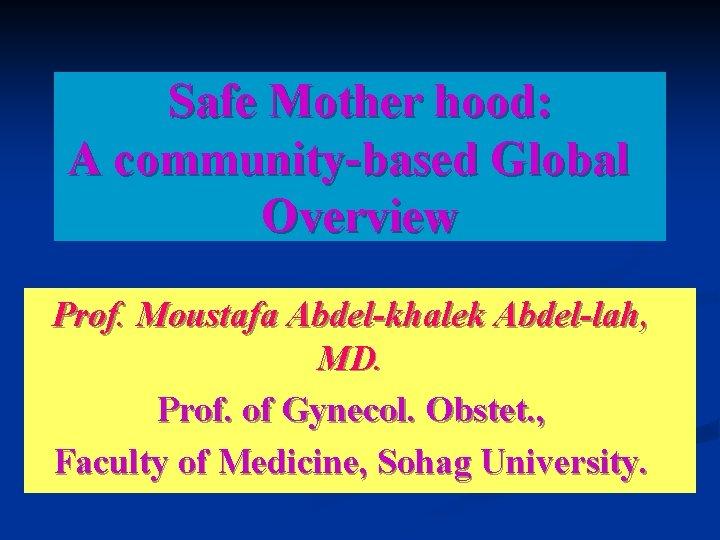 Safe Mother hood: A community-based Global Overview Prof. Moustafa Abdel-khalek Abdel-lah, MD. Prof. of