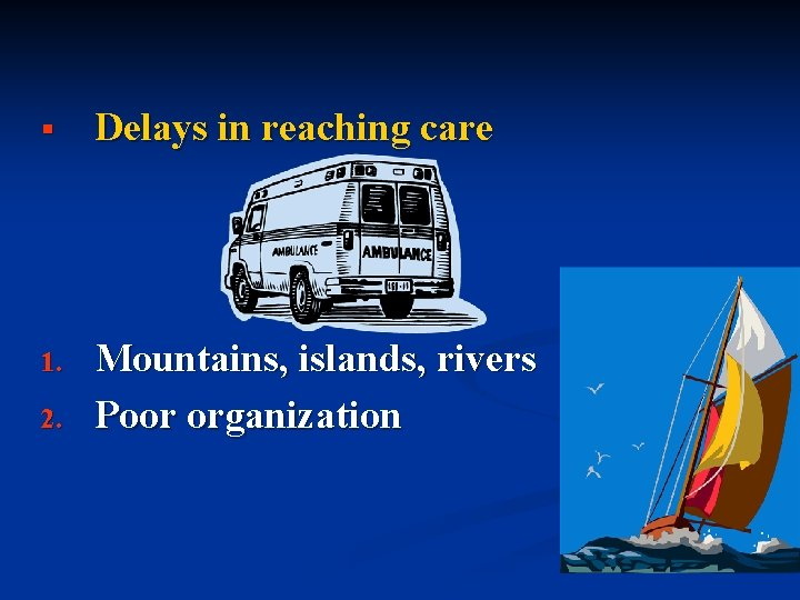 § Delays in reaching care 1. Mountains, islands, rivers Poor organization 2.