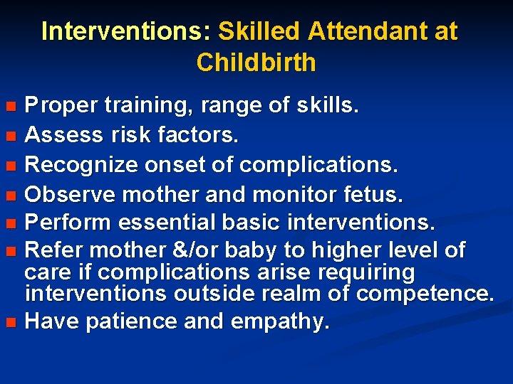 Interventions: Skilled Attendant at Childbirth Proper training, range of skills. n Assess risk factors.