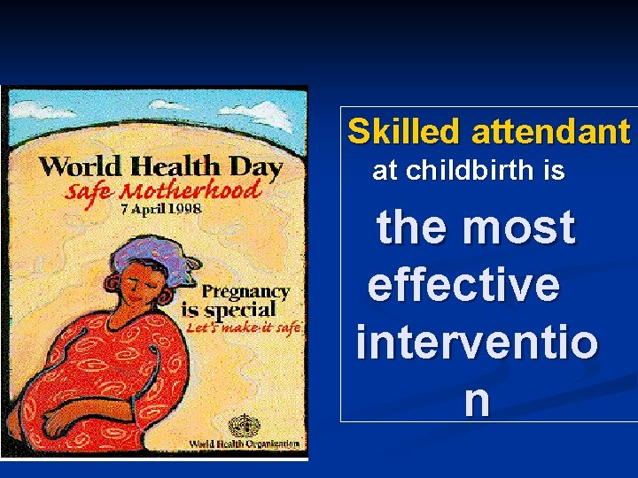 Skilled attendant at childbirth is the most effective interventio n