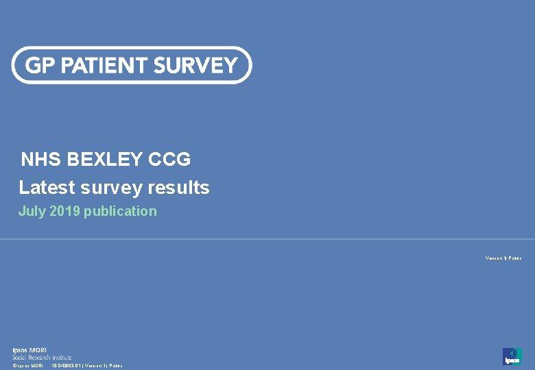 NHS BEXLEY CCG Latest survey results July 2019 publication Version 1| Public 1 ©