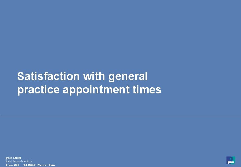 Satisfaction with general practice appointment times 38 © Ipsos MORI 18 -042653 -01 |