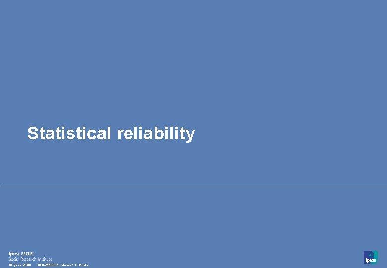 Statistical reliability 46 © Ipsos MORI 18 -042653 -01 | Version 1 | Public