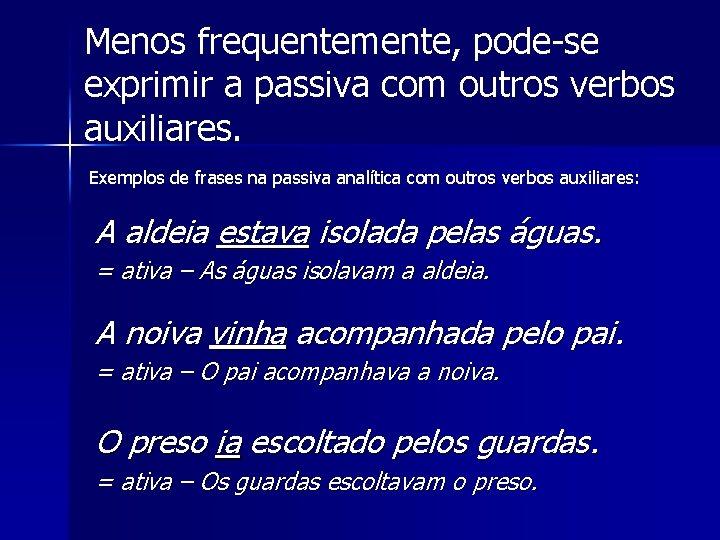 Menos frequentemente, pode-se exprimir a passiva com outros verbos auxiliares. Exemplos de frases na