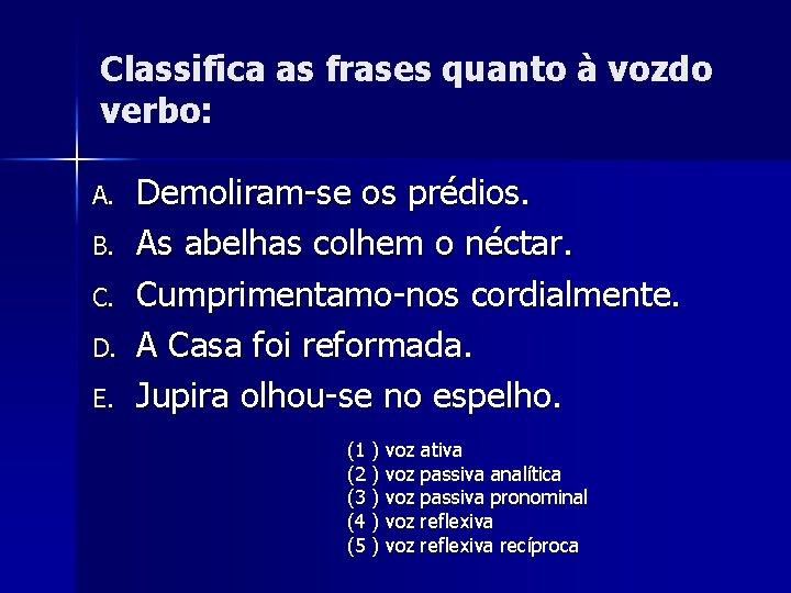 Classifica as frases quanto à vozdo verbo: A. B. C. D. E. Demoliram-se os