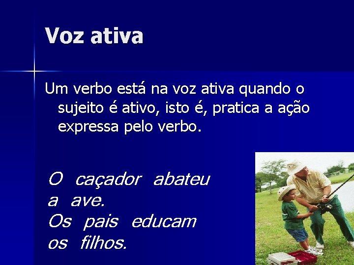 Voz ativa Um verbo está na voz ativa quando o sujeito é ativo, isto