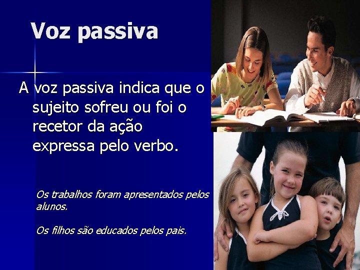 Voz passiva A voz passiva indica que o sujeito sofreu ou foi o recetor