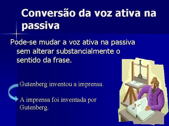 Conversão da voz ativa na passiva Pode-se mudar a voz ativa na passiva sem