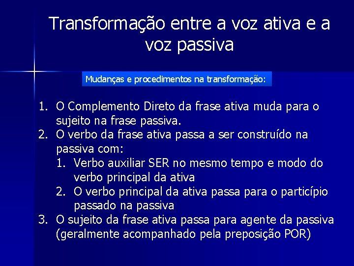 Transformação entre a voz ativa e a voz passiva Mudanças e procedimentos na transformação: