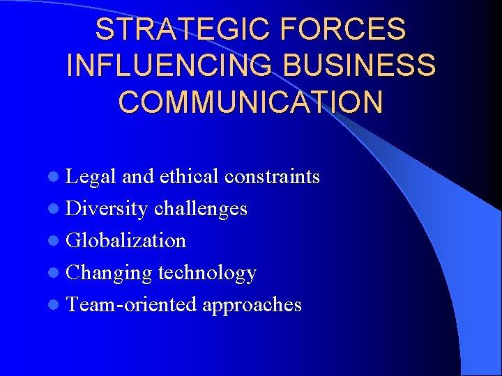 STRATEGIC FORCES INFLUENCING BUSINESS COMMUNICATION l Legal and ethical constraints l Diversity challenges l