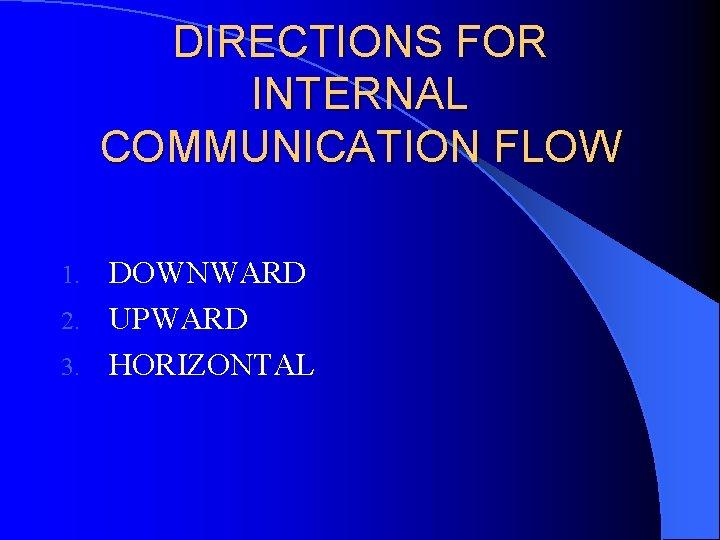 DIRECTIONS FOR INTERNAL COMMUNICATION FLOW DOWNWARD 2. UPWARD 3. HORIZONTAL 1.