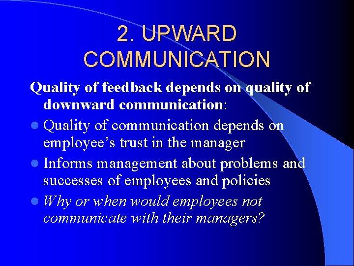 2. UPWARD COMMUNICATION Quality of feedback depends on quality of downward communication: l Quality