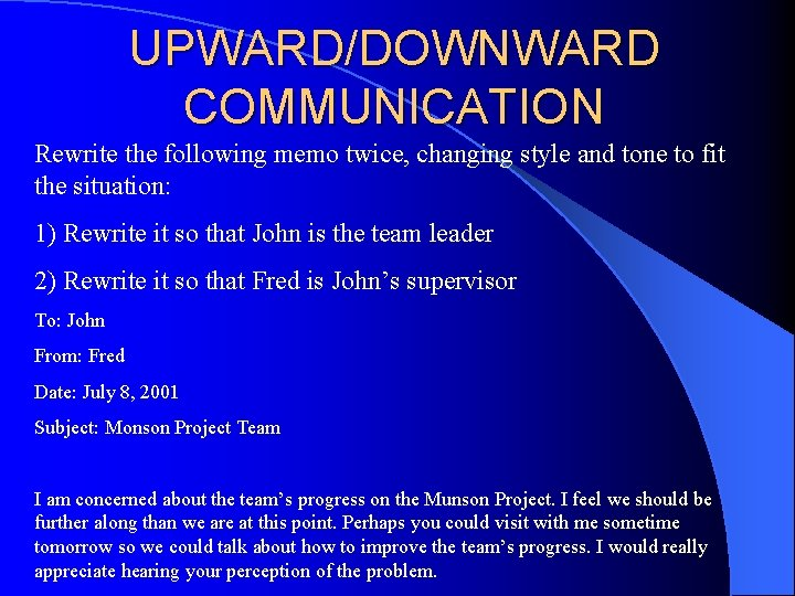 UPWARD/DOWNWARD COMMUNICATION Rewrite the following memo twice, changing style and tone to fit the