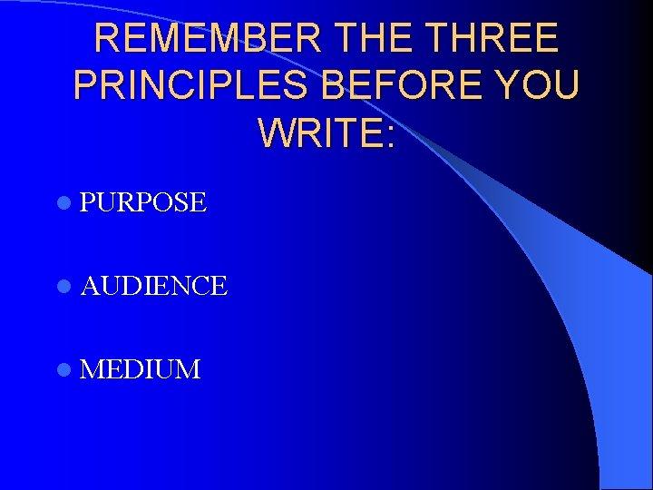 REMEMBER THE THREE PRINCIPLES BEFORE YOU WRITE: l PURPOSE l AUDIENCE l MEDIUM