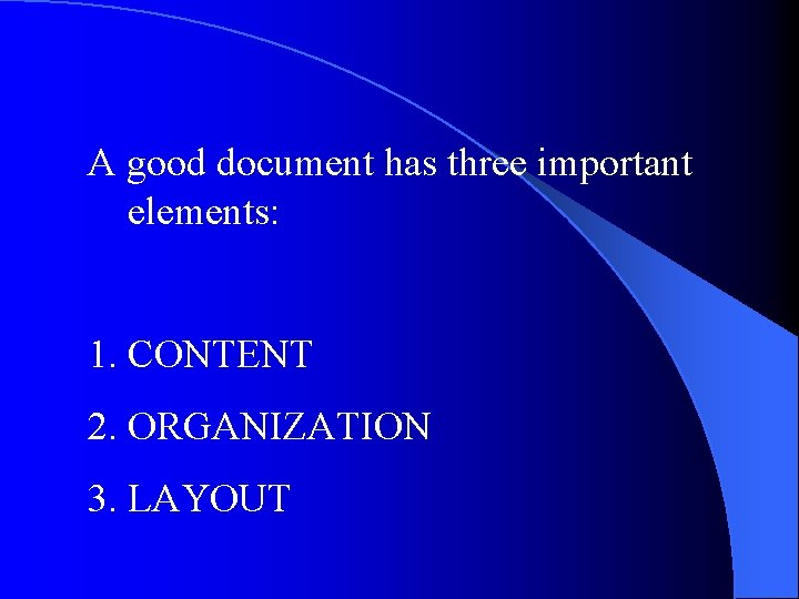 A good document has three important elements: 1. CONTENT 2. ORGANIZATION 3. LAYOUT