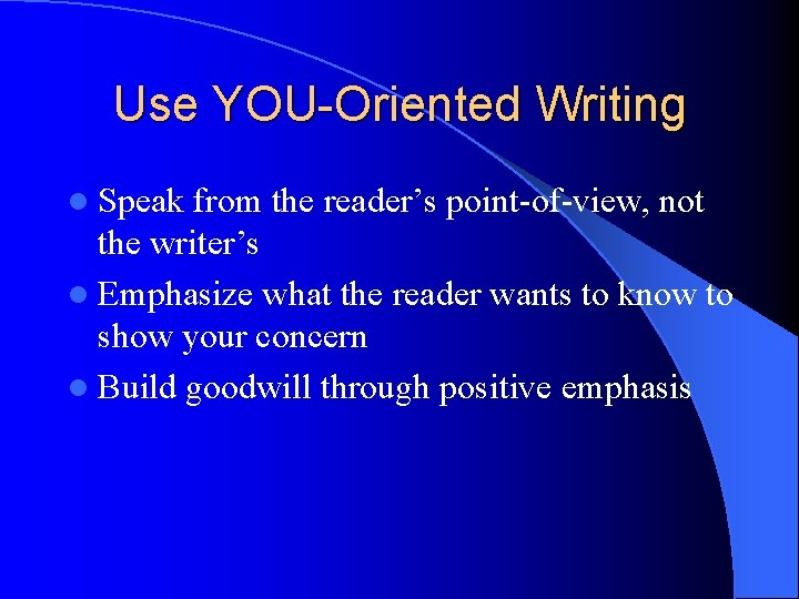 Use YOU-Oriented Writing l Speak from the reader's point-of-view, not the writer's l Emphasize