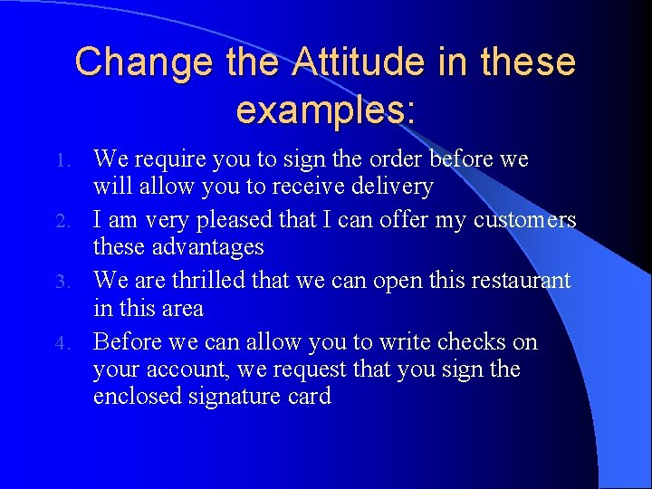 Change the Attitude in these examples: We require you to sign the order before