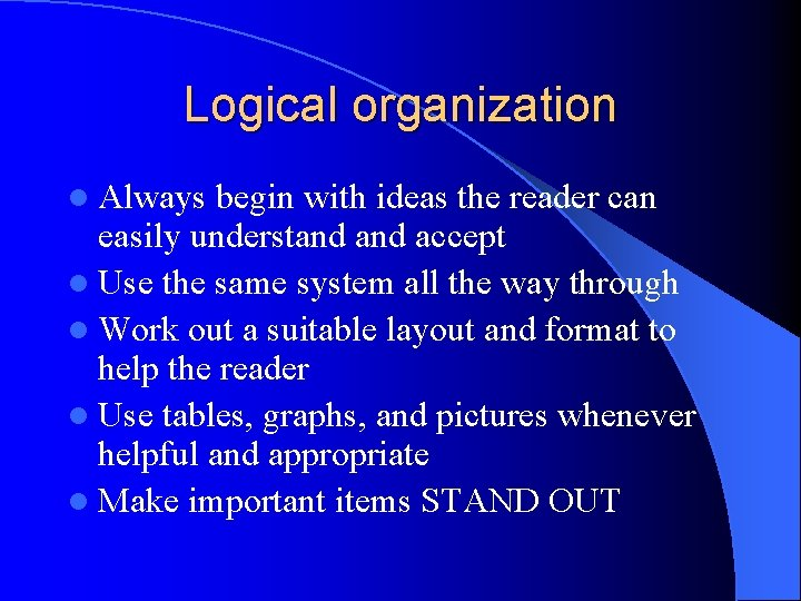 Logical organization l Always begin with ideas the reader can easily understand accept l