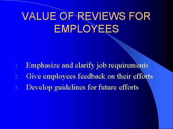VALUE OF REVIEWS FOR EMPLOYEES Emphasize and clarify job requirements 2. Give employees feedback