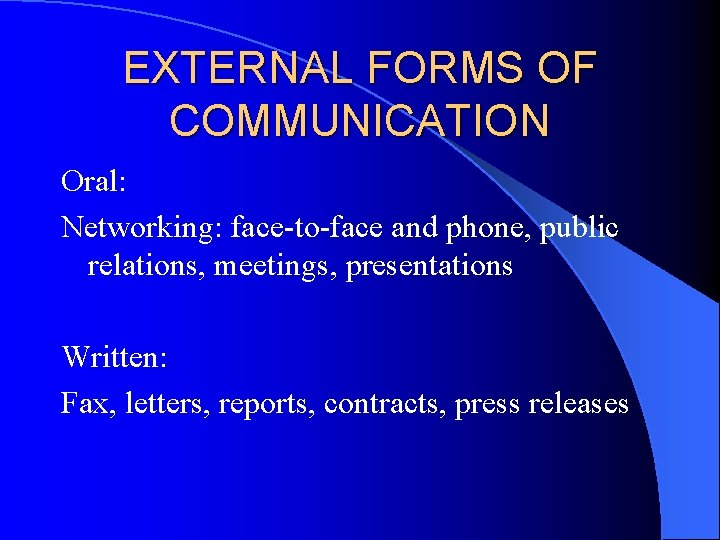 EXTERNAL FORMS OF COMMUNICATION Oral: Networking: face-to-face and phone, public relations, meetings, presentations Written: