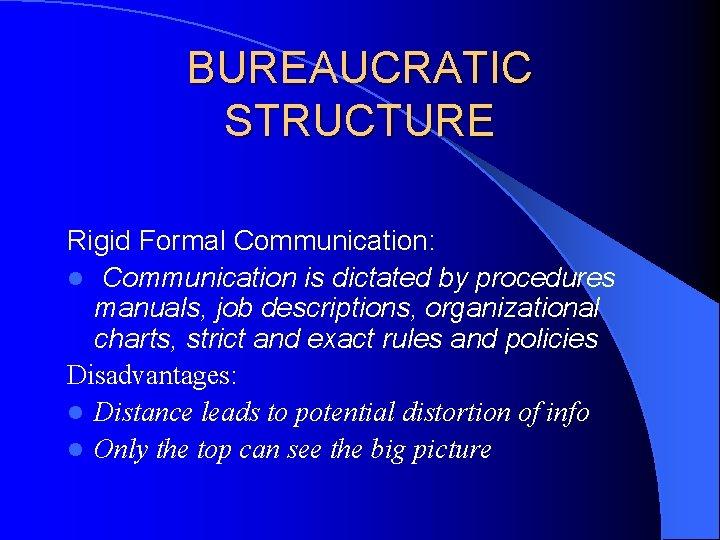 BUREAUCRATIC STRUCTURE Rigid Formal Communication: l Communication is dictated by procedures manuals, job descriptions,
