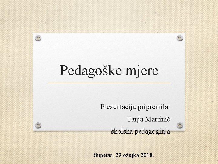 Pedagoške mjere Prezentaciju pripremila: Tanja Martinić školska pedagoginja Supetar, 29. ožujka 2018.