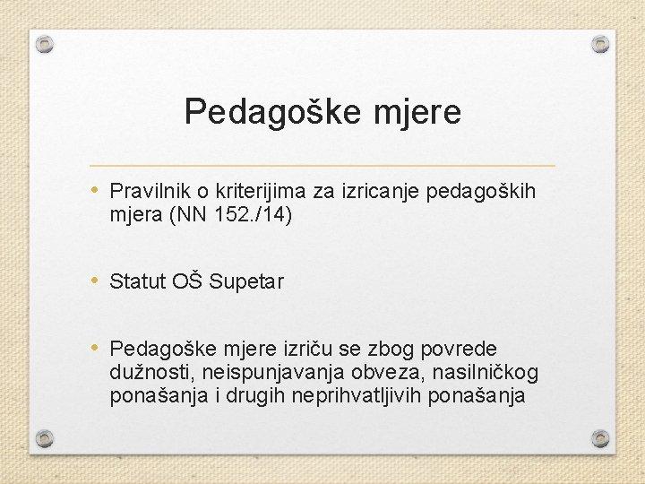 Pedagoške mjere • Pravilnik o kriterijima za izricanje pedagoških mjera (NN 152. /14) •