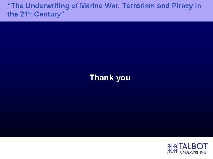 """""""The Underwriting of Marine War, Terrorism and Piracy in the 21 st Century"""" Thank"""