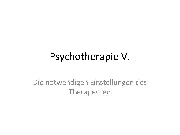 Psychotherapie V. Die notwendigen Einstellungen des Therapeuten