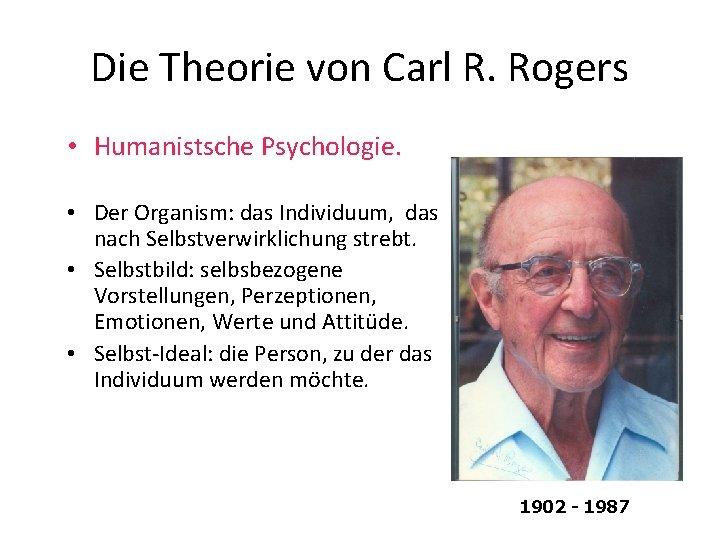 Die Theorie von Carl R. Rogers • Humanistsche Psychologie. • Der Organism: das Individuum,