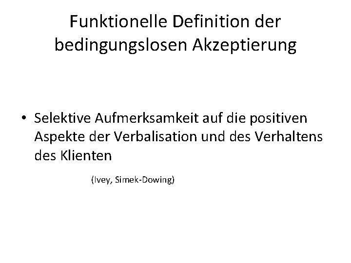 Funktionelle Definition der bedingungslosen Akzeptierung • Selektive Aufmerksamkeit auf die positiven Aspekte der Verbalisation