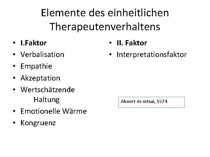 Elemente des einheitlichen Therapeutenverhaltens I. Faktor Verbalisation Empathie Akzeptation Wertschätzende Haltung • Emotionelle Wärme