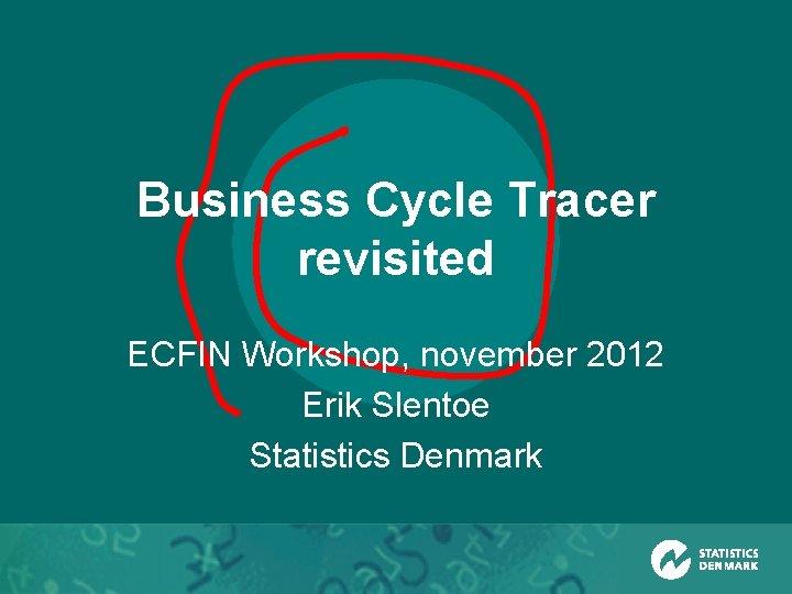 Business Cycle Tracer revisited ECFIN Workshop, november 2012 Erik Slentoe Statistics Denmark