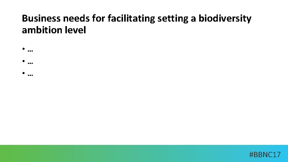 Business needs for facilitating setting a biodiversity ambition level • … • … #BBNC