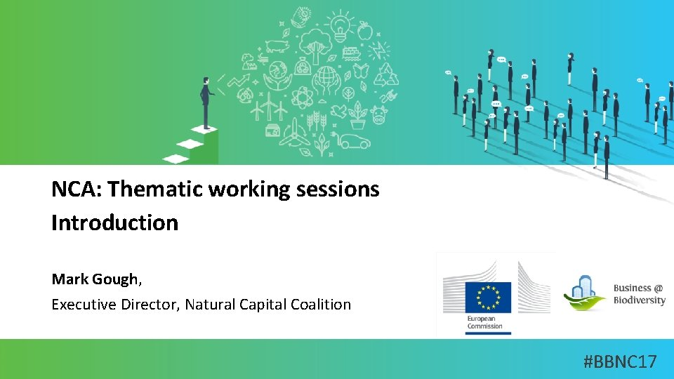 NCA: Thematic working sessions Introduction Mark Gough, Executive Director, Natural Capital Coalition #BBNC 17