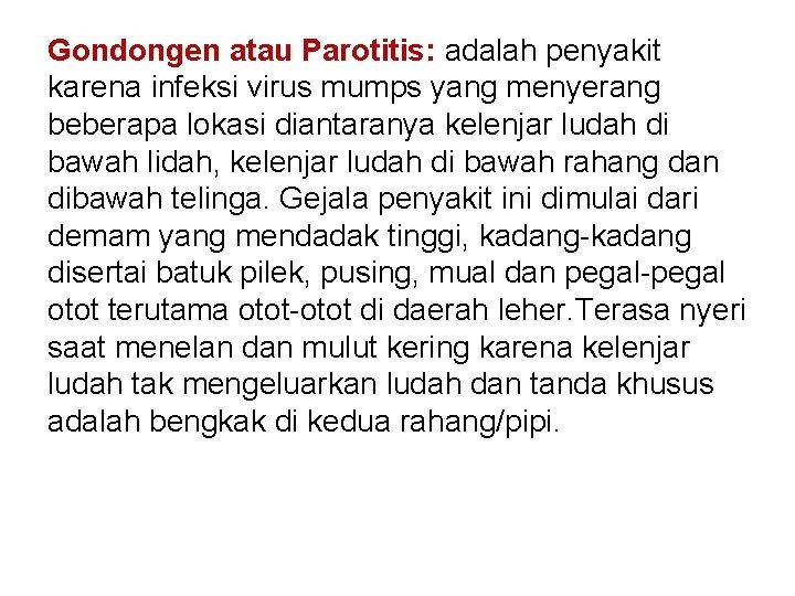 Gondongen atau Parotitis: adalah penyakit karena infeksi virus mumps yang menyerang beberapa lokasi diantaranya
