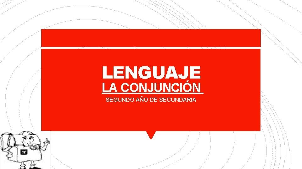 LENGUAJE LA CONJUNCIÓN SEGUNDO AÑO DE SECUNDARIA