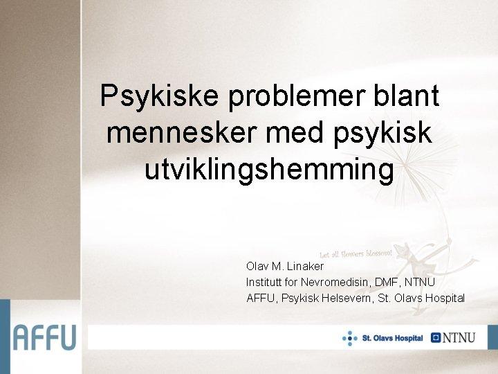 Psykiske problemer blant mennesker med psykisk utviklingshemming Olav M. Linaker Institutt for Nevromedisin, DMF,