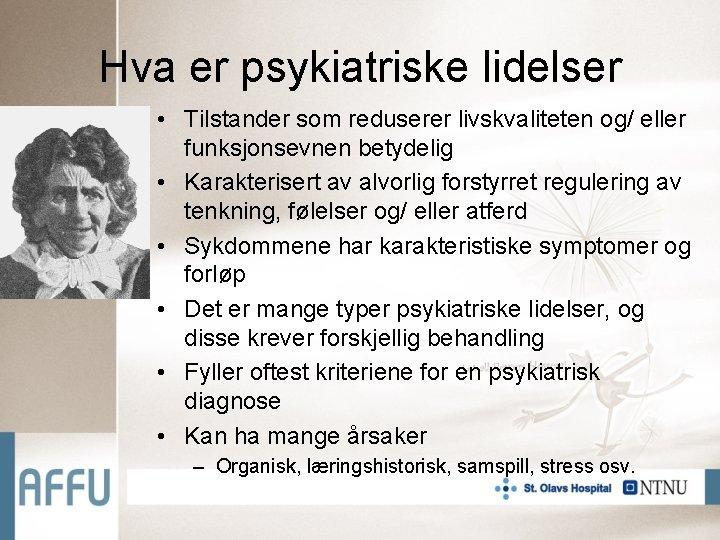 Hva er psykiatriske lidelser • Tilstander som reduserer livskvaliteten og/ eller funksjonsevnen betydelig •