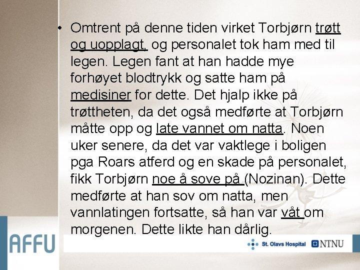 • Omtrent på denne tiden virket Torbjørn trøtt og uopplagt, og personalet tok